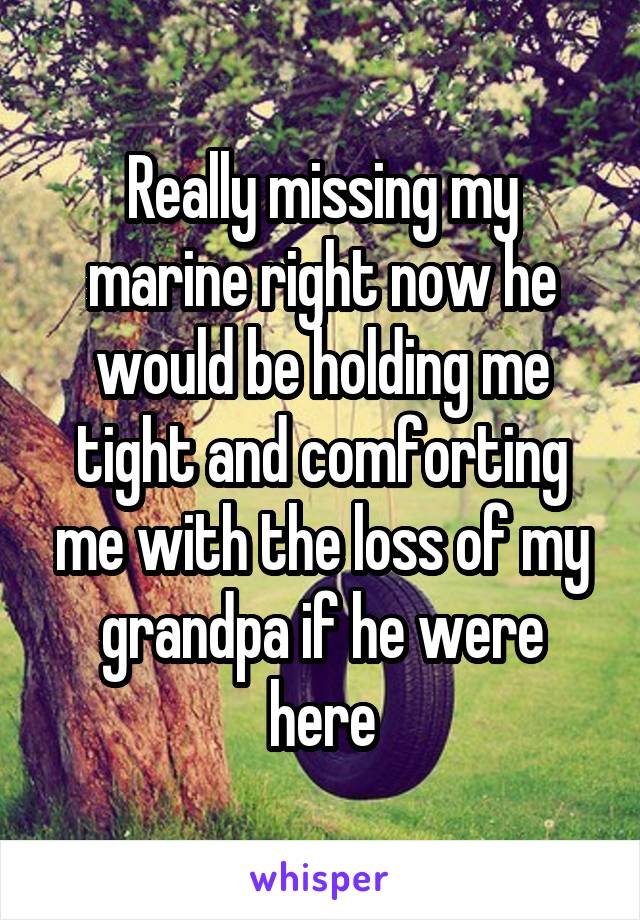 Really missing my marine right now he would be holding me tight and comforting me with the loss of my grandpa if he were here