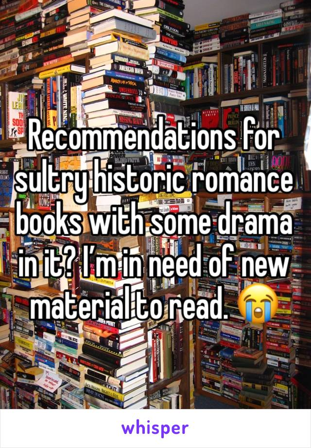 Recommendations for sultry historic romance books with some drama in it? I'm in need of new material to read. 😭
