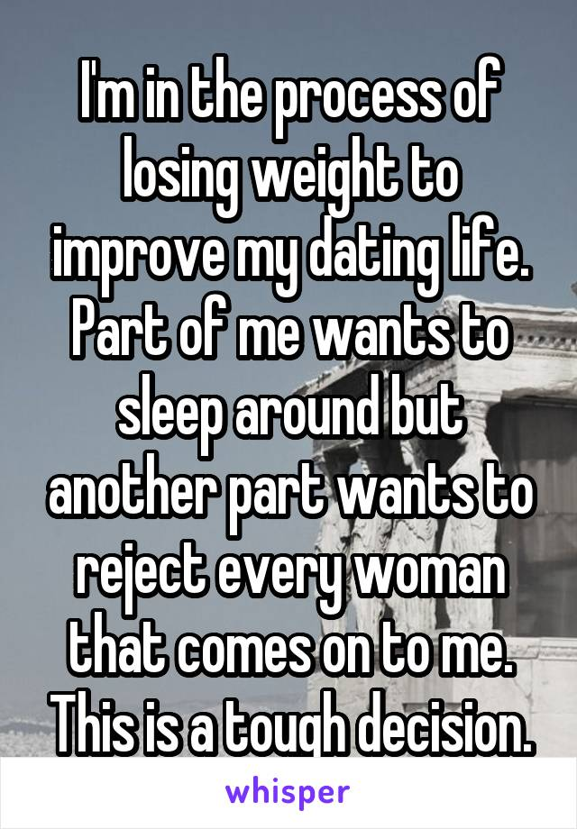 I'm in the process of losing weight to improve my dating life. Part of me wants to sleep around but another part wants to reject every woman that comes on to me. This is a tough decision.