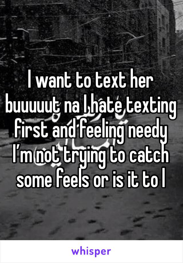I want to text her buuuuut na I hate texting first and feeling needy I'm not trying to catch some feels or is it to l