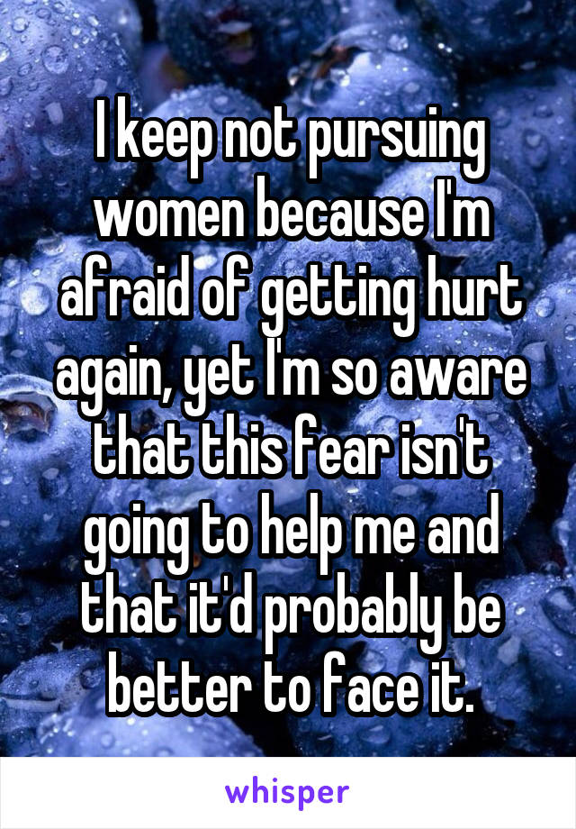 I keep not pursuing women because I'm afraid of getting hurt again, yet I'm so aware that this fear isn't going to help me and that it'd probably be better to face it.
