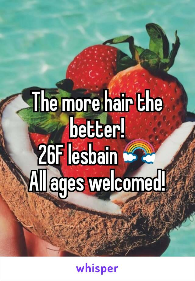 The more hair the better! 26F lesbain 🌈 All ages welcomed!