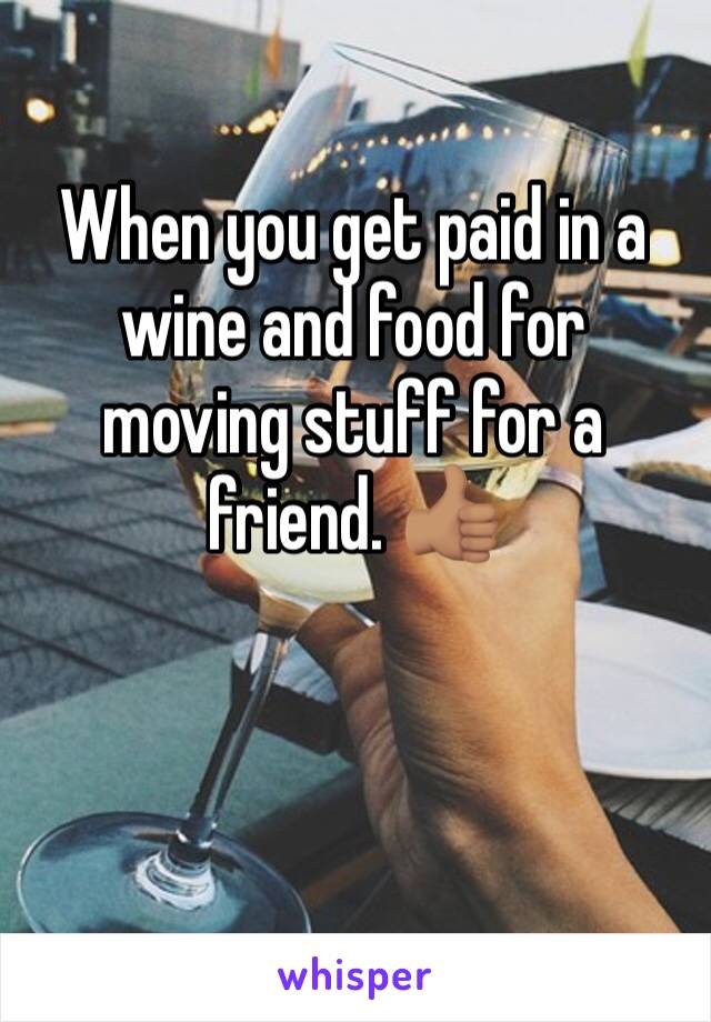 When you get paid in a wine and food for moving stuff for a friend. 👍🏽