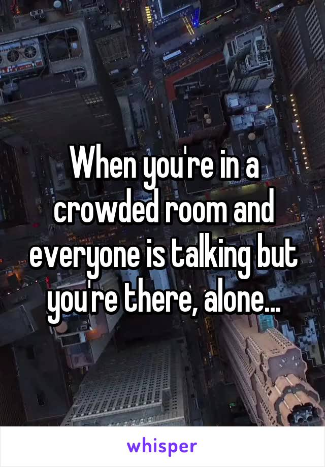 When you're in a crowded room and everyone is talking but you're there, alone...