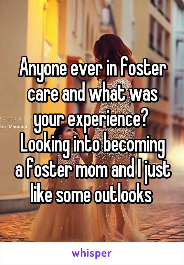 Anyone ever in foster care and what was your experience?  Looking into becoming a foster mom and I just like some outlooks