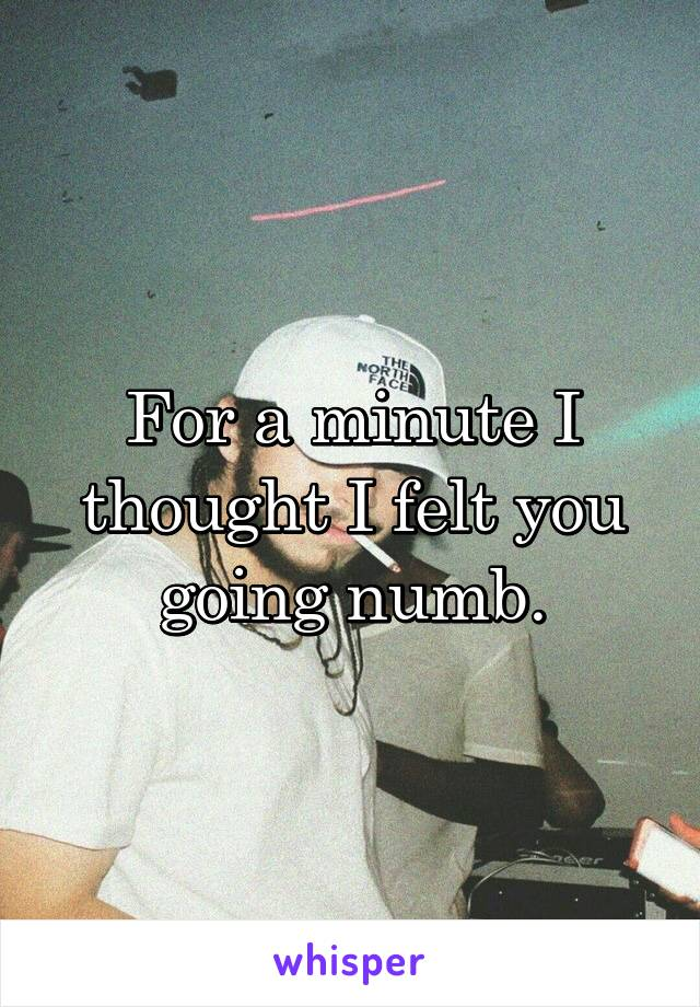 For a minute I thought I felt you going numb.
