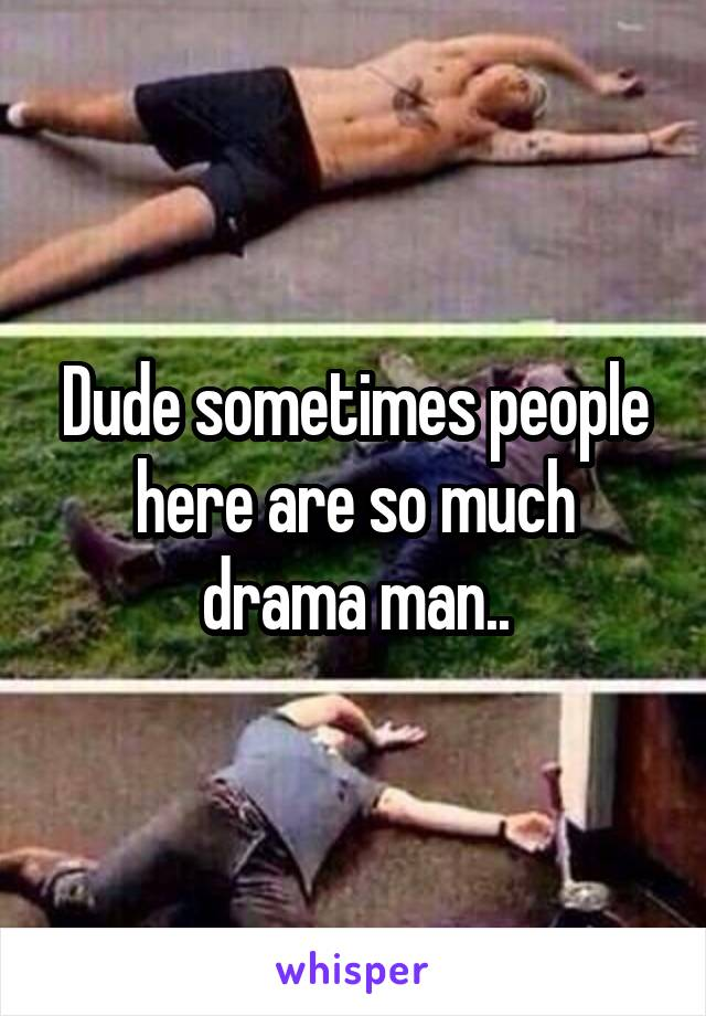 Dude sometimes people here are so much drama man..