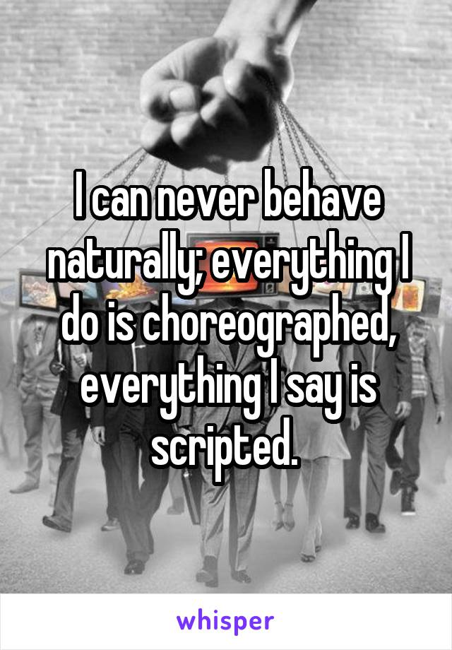 I can never behave naturally; everything I do is choreographed, everything I say is scripted.