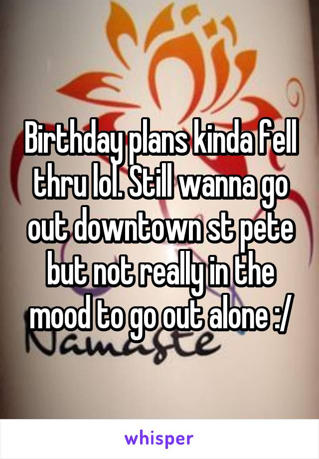Birthday plans kinda fell thru lol. Still wanna go out downtown st pete but not really in the mood to go out alone :/