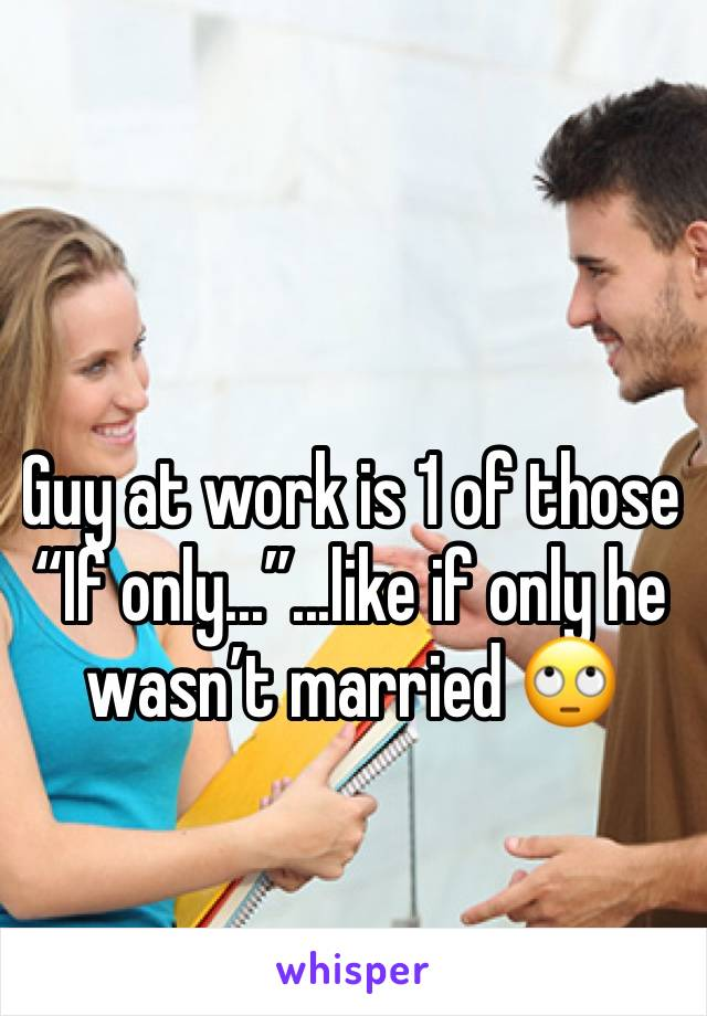 "Guy at work is 1 of those ""If only...""...like if only he wasn't married 🙄"