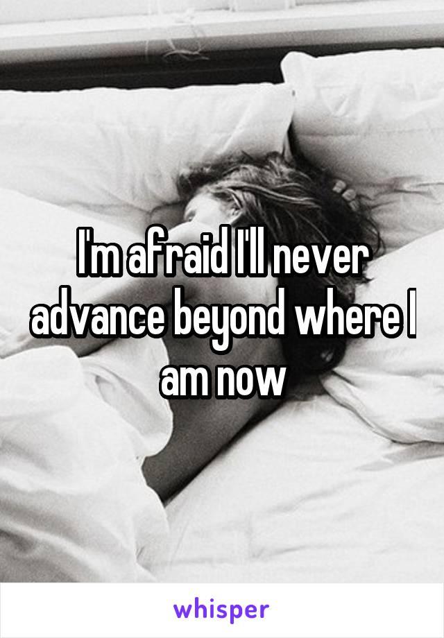 I'm afraid I'll never advance beyond where I am now