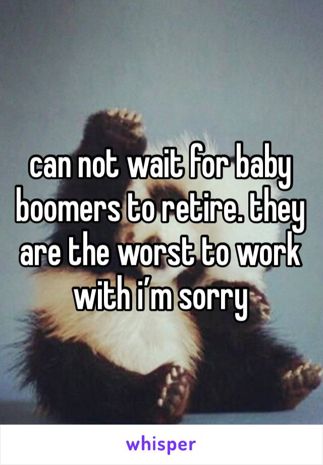 can not wait for baby boomers to retire. they are the worst to work with i'm sorry