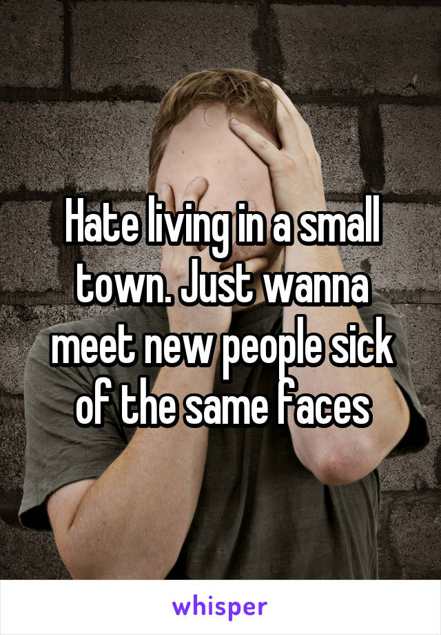 Hate living in a small town. Just wanna meet new people sick of the same faces