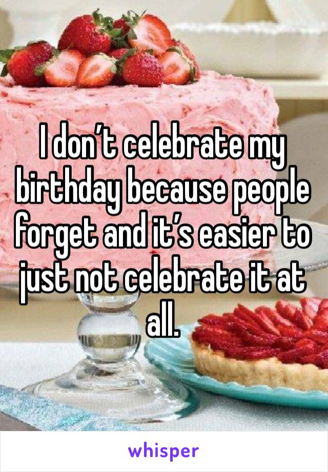I don't celebrate my birthday because people forget and it's easier to just not celebrate it at all.