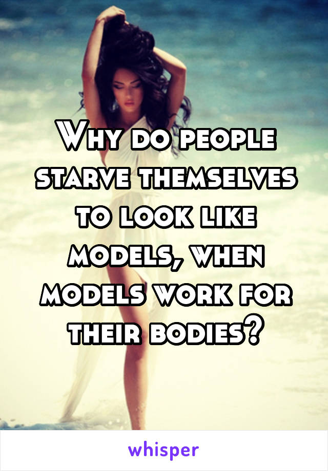 Why do people starve themselves to look like models, when models work for their bodies?