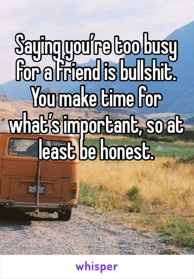 Saying you're too busy for a friend is bullshit. You make time for what's important, so at least be honest.