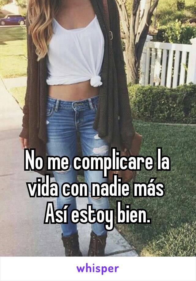 No me complicare la vida con nadie más  Así estoy bien.