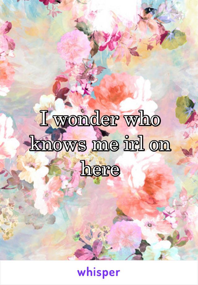 I wonder who knows me irl on here