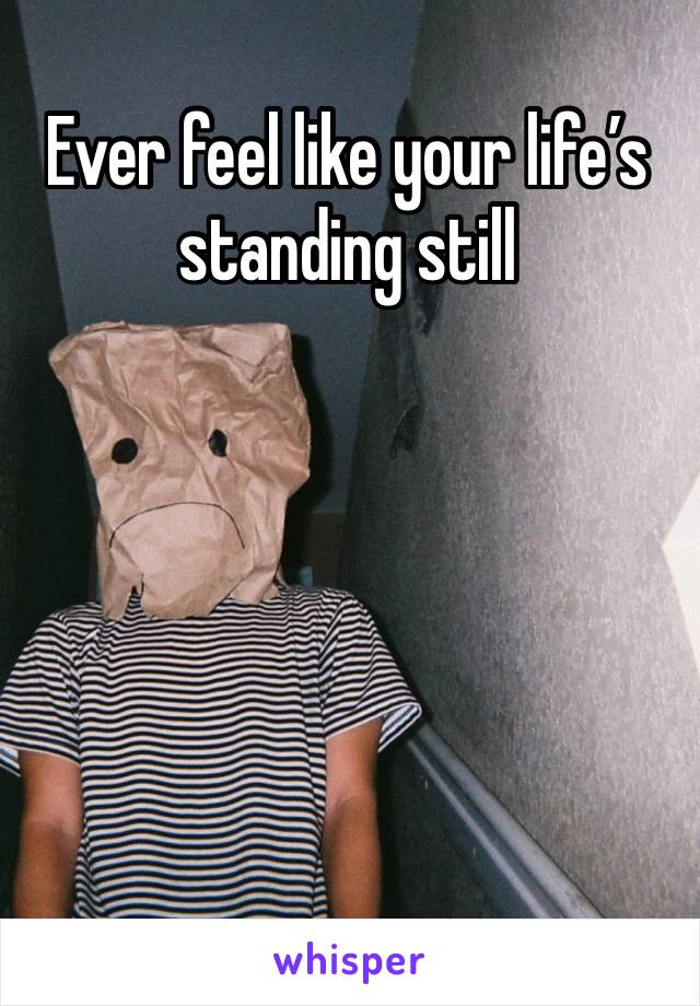Ever feel like your life's standing still