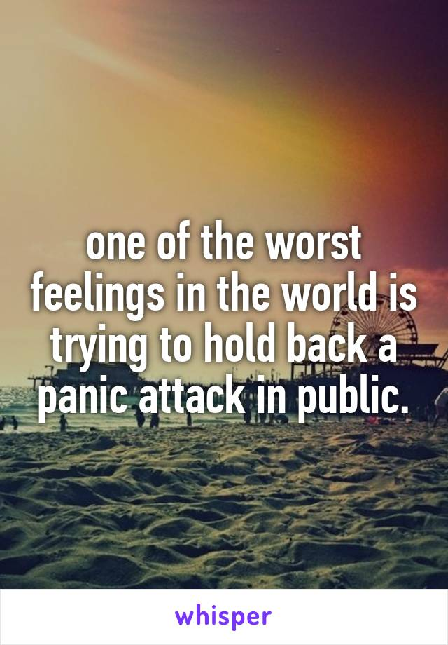 one of the worst feelings in the world is trying to hold back a panic attack in public.