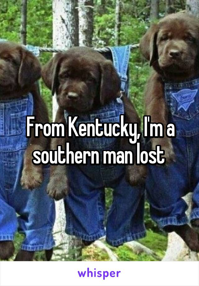 From Kentucky, I'm a southern man lost