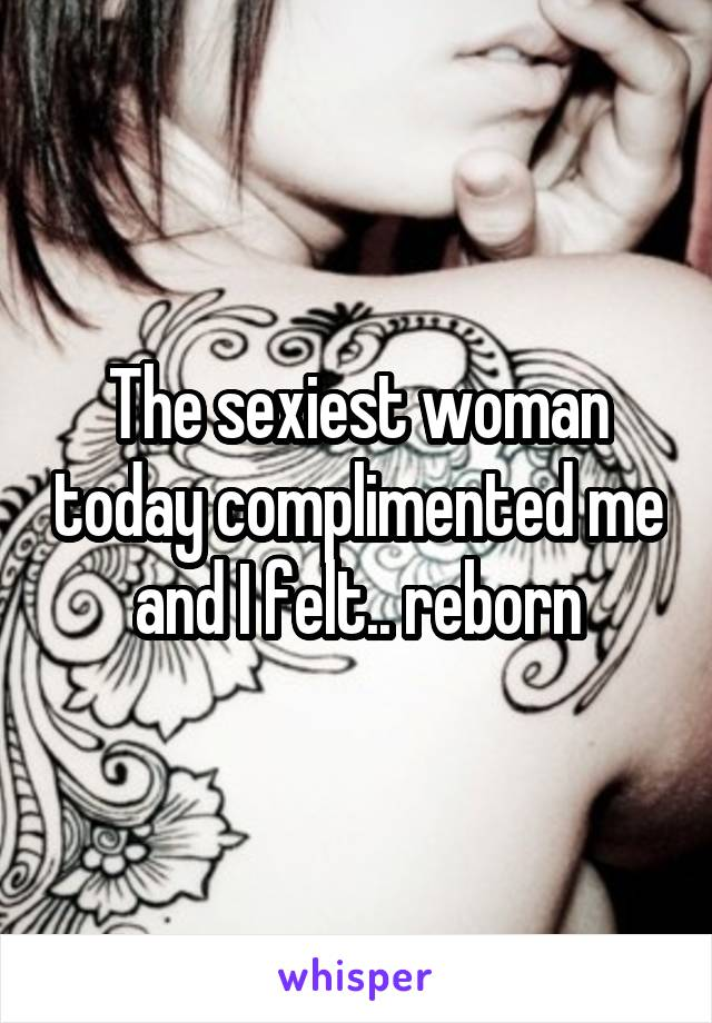 The sexiest woman today complimented me and I felt.. reborn