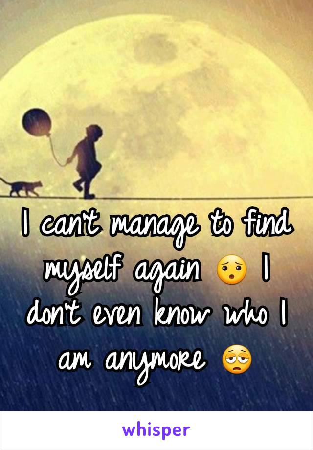 I can't manage to find myself again 😯 I don't even know who I am anymore 😩