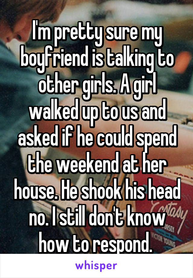 I'm pretty sure my boyfriend is talking to other girls. A girl walked up to us and asked if he could spend the weekend at her house. He shook his head no. I still don't know how to respond.