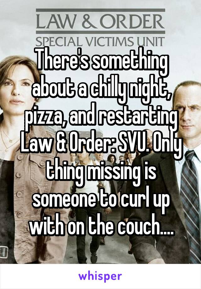 There's something about a chilly night, pizza, and restarting Law & Order: SVU. Only thing missing is someone to curl up with on the couch....