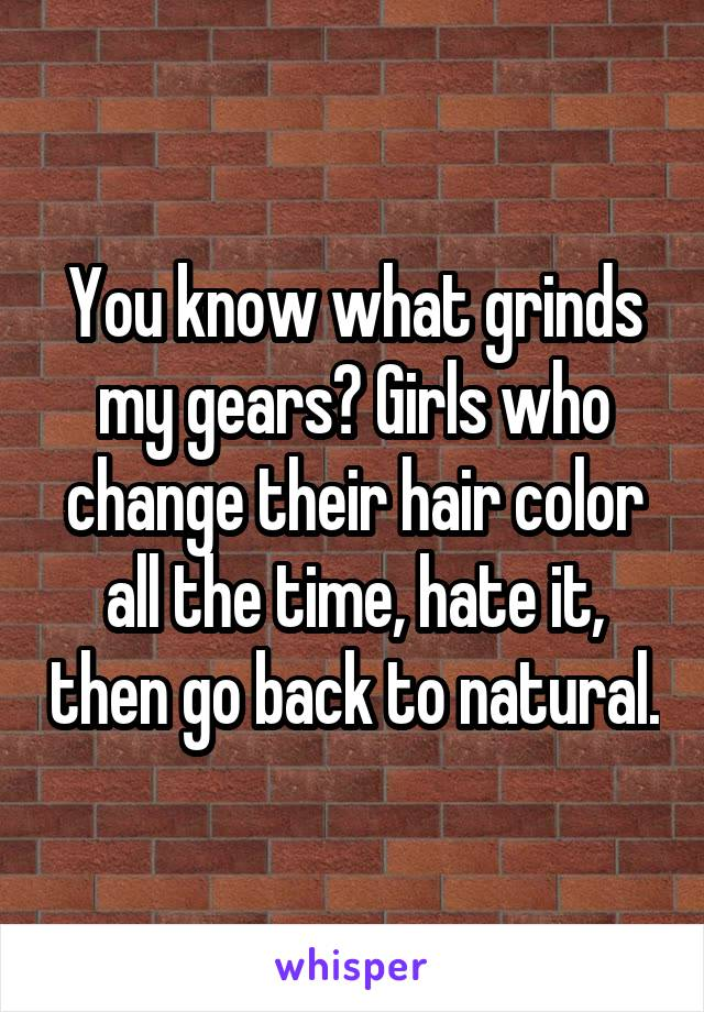 You know what grinds my gears? Girls who change their hair color all the time, hate it, then go back to natural.