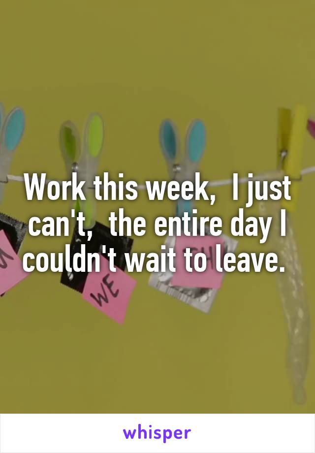 Work this week,  I just can't,  the entire day I couldn't wait to leave.