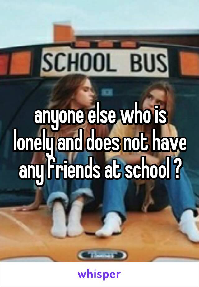 anyone else who is lonely and does not have any friends at school ?