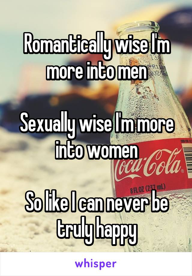 Romantically wise I'm more into men  Sexually wise I'm more into women  So like I can never be truly happy