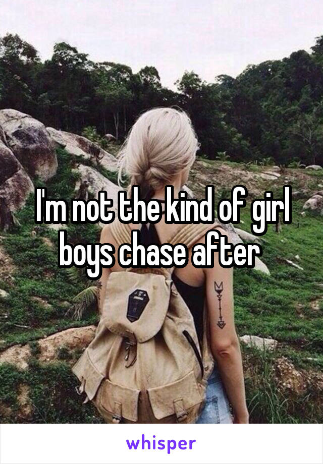 I'm not the kind of girl boys chase after