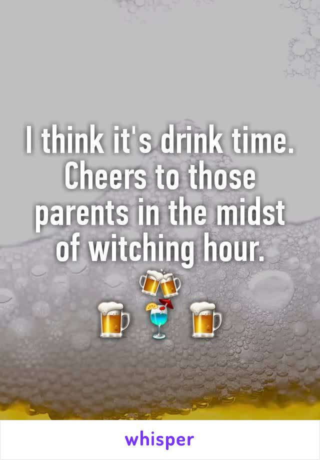 I think it's drink time. Cheers to those parents in the midst of witching hour. 🍻 🍺🍹🍺