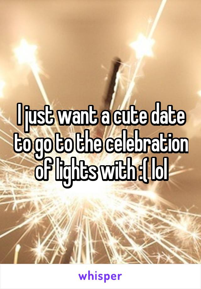 I just want a cute date to go to the celebration of lights with :( lol