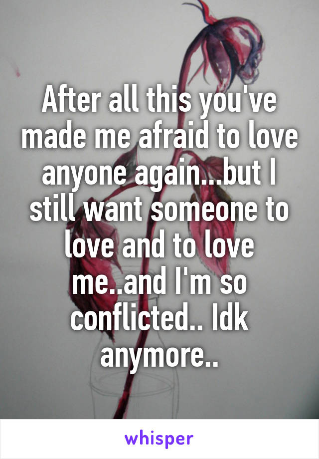 After all this you've made me afraid to love anyone again...but I still want someone to love and to love me..and I'm so conflicted.. Idk anymore..