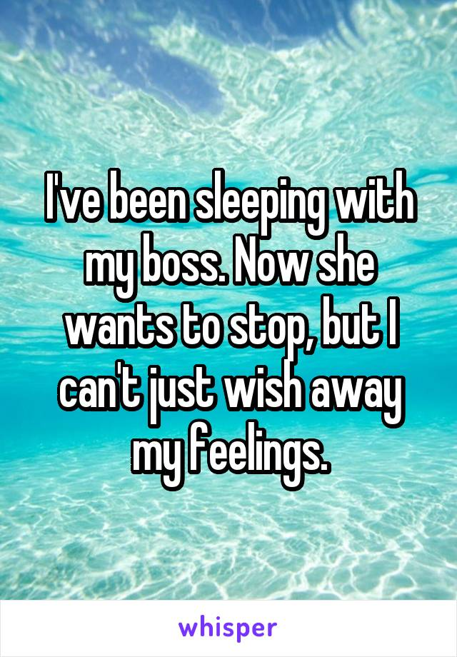 I've been sleeping with my boss. Now she wants to stop, but I can't just wish away my feelings.