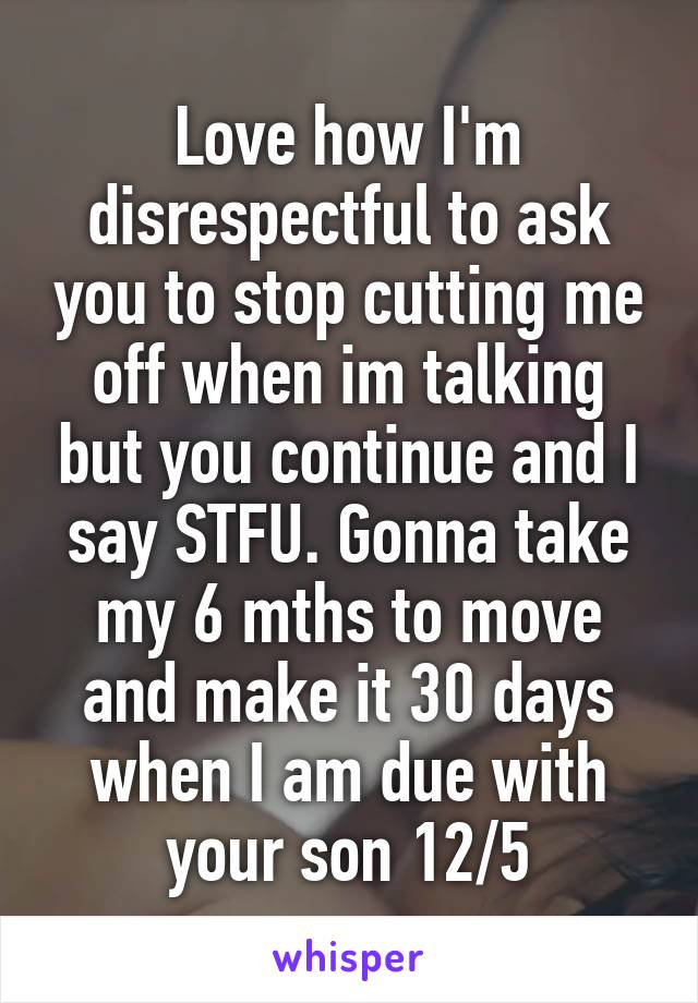 Love how I'm disrespectful to ask you to stop cutting me off when im talking but you continue and I say STFU. Gonna take my 6 mths to move and make it 30 days when I am due with your son 12/5