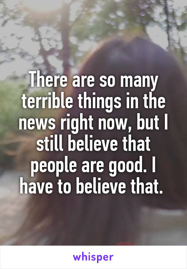 There are so many terrible things in the news right now, but I still believe that people are good. I have to believe that.