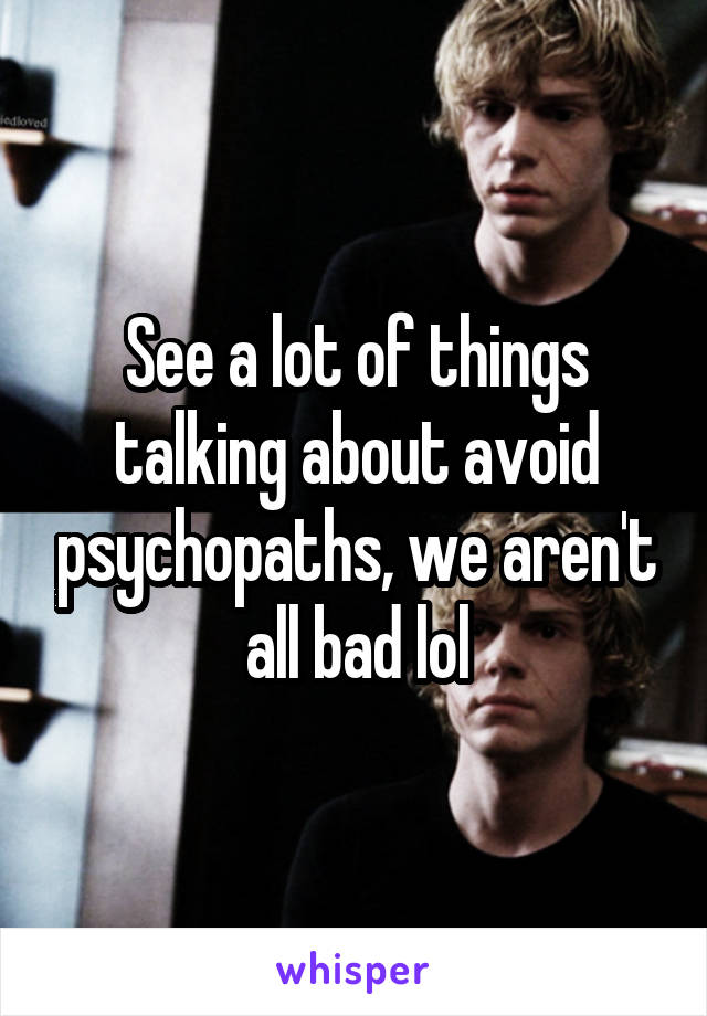 See a lot of things talking about avoid psychopaths, we aren't all bad lol