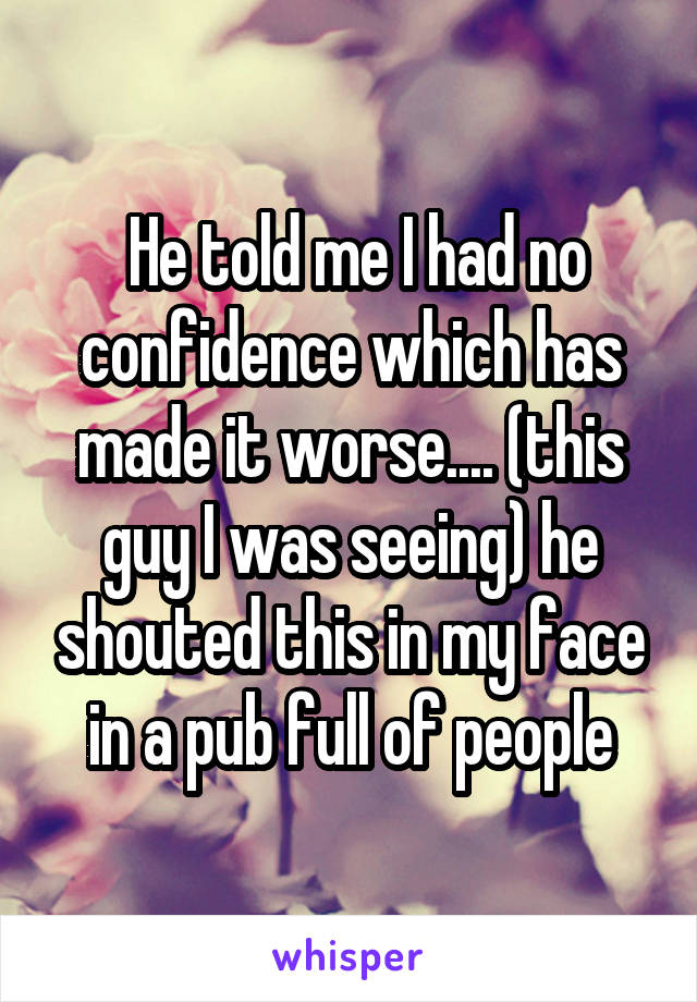 He told me I had no confidence which has made it worse.... (this guy I was seeing) he shouted this in my face in a pub full of people