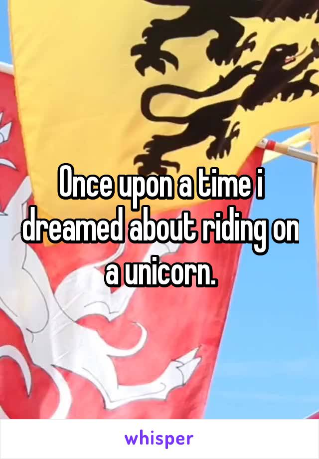 Once upon a time i dreamed about riding on a unicorn.