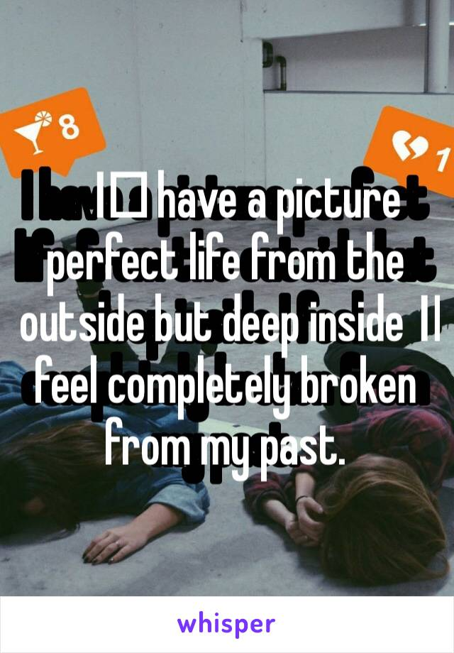 I️ have a picture perfect life from the outside but deep inside I️ feel completely broken from my past.