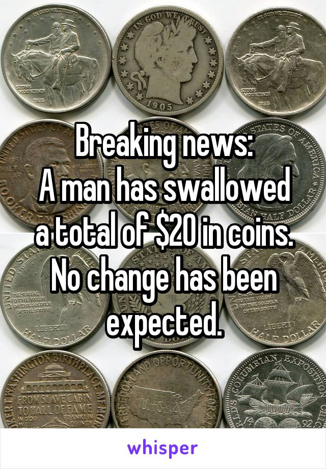 Breaking news: A man has swallowed a total of $20 in coins. No change has been expected.