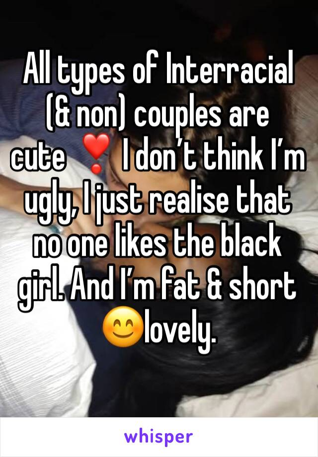 All types of Interracial (& non) couples are cute ❣️ I don't think I'm ugly, I just realise that no one likes the black girl. And I'm fat & short  😊lovely.
