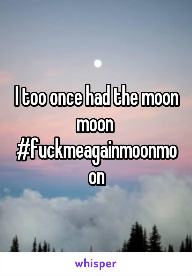 I too once had the moon moon  #fuckmeagainmoonmoon