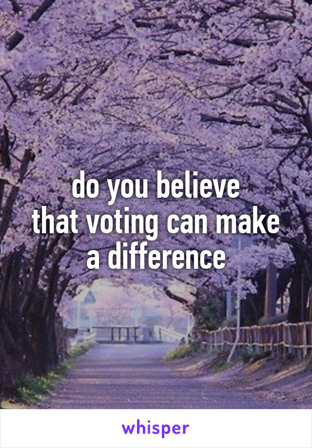 do you believe that voting can make a difference