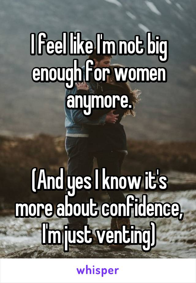 I feel like I'm not big enough for women anymore.   (And yes I know it's more about confidence, I'm just venting)