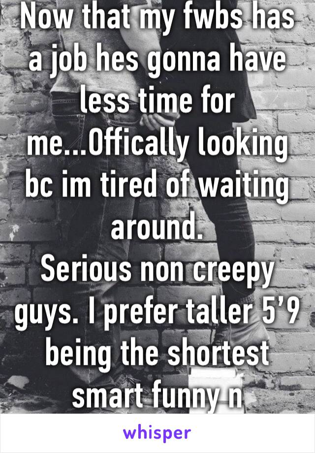 Now that my fwbs has a job hes gonna have less time for me...Offically looking bc im tired of waiting around.  Serious non creepy guys. I prefer taller 5'9 being the shortest smart funny n adventurous